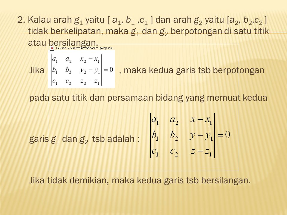 2. Kalau arah g1 yaitu [ a1, b1 ,c1 ] dan arah g2 yaitu [a2, b2,c2 ] tidak berkelipatan, maka g1 dan g2 berpotongan di satu titik atau bersilangan.